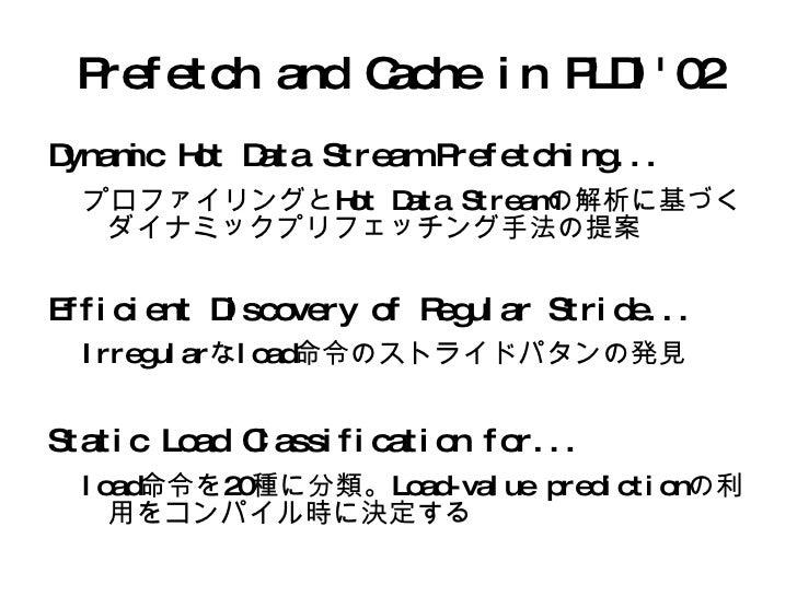 Prefetch and Cache in PLDI'02 <ul><li>Dynamic Hot Data Stream Prefetching... </li><ul><li>プロファイリングとHot Data Streamの解析に基づくダ...