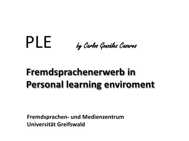 PLE   by Carlos González Casares <br />Fremdsprachenerwerb in <br />    Personal learningenviroment<br />Fremdsprachen- u...