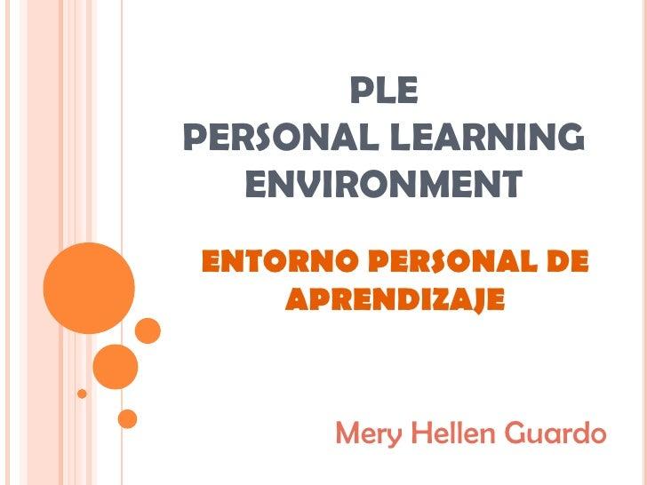 PLE PERSONAL LEARNING ENVIRONMENT<br />ENTORNO PERSONAL DE APRENDIZAJE<br />MeryHellen Guardo <br />