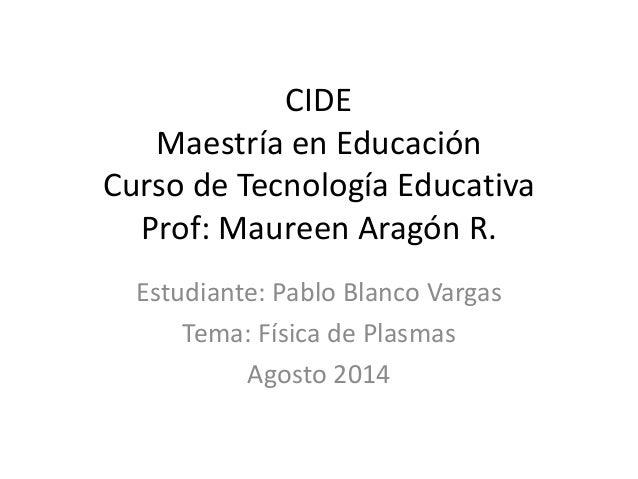 CIDE Maestría en Educación Curso de Tecnología Educativa Prof: Maureen Aragón R. Estudiante: Pablo Blanco Vargas Tema: Fís...