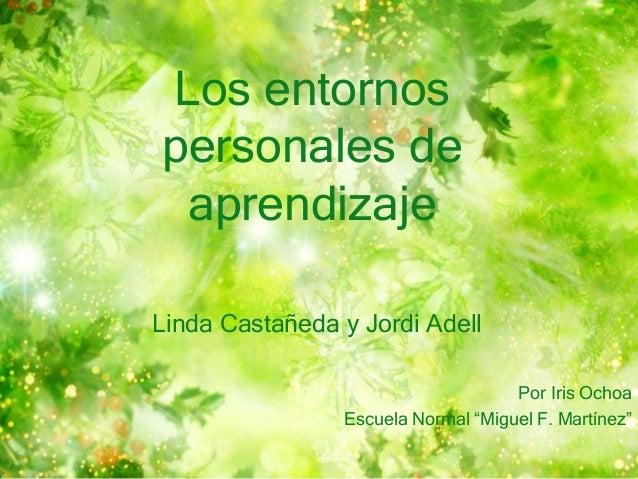 """Los entornos  personales de  aprendizaje  Linda Castañeda y Jordi Adell  Por Iris Ochoa  Escuela Normal """"Miguel F. Martíne..."""