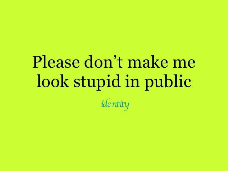 Please don't make me look stupid in public identity
