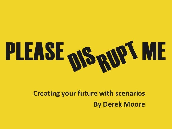 Creating your future with scenarios                   By Derek Moore