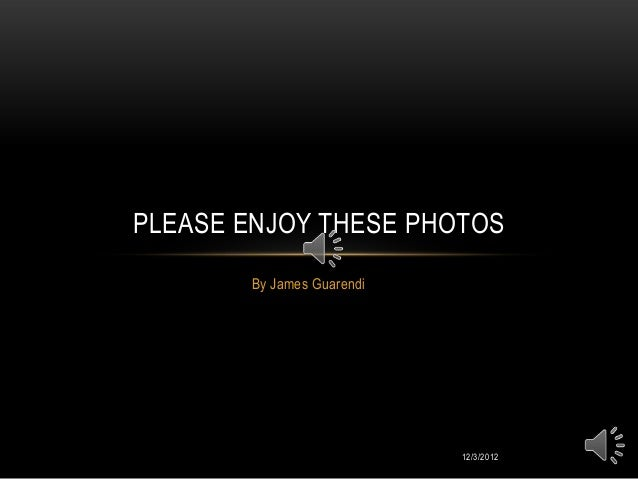 PLEASE ENJOY THESE PHOTOS       By James Guarendi                           12/3/2012