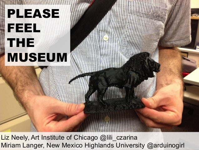 PLEASEFEELTHEMUSEUMLiz Neely, Art Institute of Chicago @lili_czarinaMiriam Langer, New Mexico Highlands University @arduin...