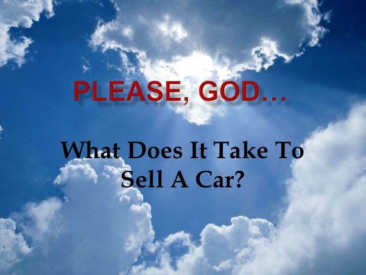 Please God, What Does it Take to Sell a Car?