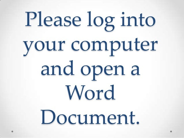 Please log intoyour computer  and open a    Word  Document.
