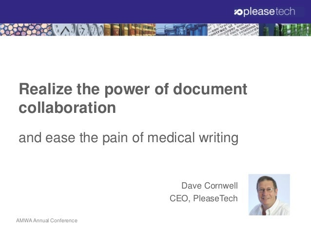 Realize the power of document collaboration and ease the pain of medical writing  Dave Cornwell CEO, PleaseTech AMWA Annua...