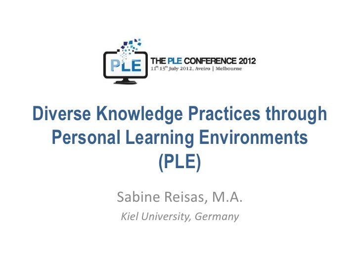 Diverse Knowledge Practices through  Personal Learning Environments               (PLE)          Sabine Reisas, M.A.      ...