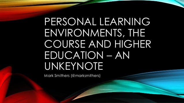 PERSONAL LEARNING ENVIRONMENTS, THE COURSE AND HIGHER EDUCATION – AN UNKEYNOTE Mark Smithers (@marksmithers)