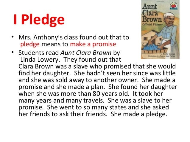 I Pledge • Mrs. Anthony's class found out that to pledge means to make a promise • Students read Aunt Clara Brown by Linda...