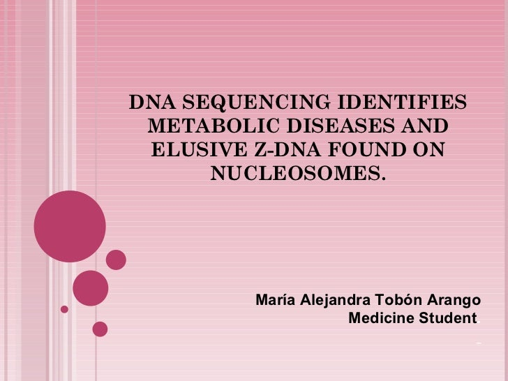 DNA SEQUENCING IDENTIFIES METABOLIC DISEASES AND ELUSIVE Z-DNA FOUND ON NUCLEOSOMES. María Alejandra Tobón Arango Medicine...