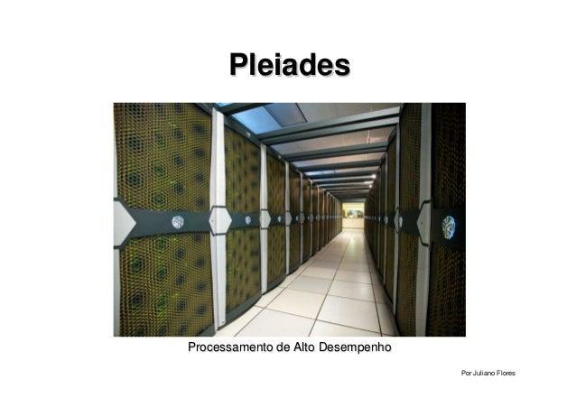 PleiadesPleiades Processamento de Alto DesempenhoProcessamento de Alto Desempenho Por Juliano Flores