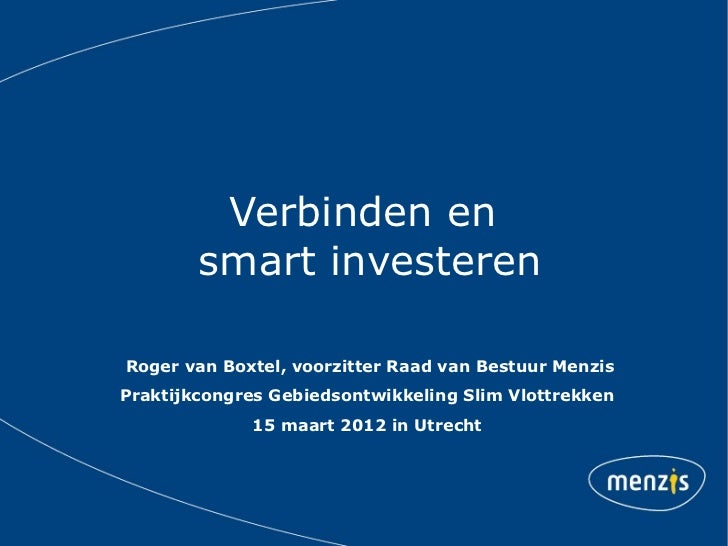 Verbinden en        smart investerenRoger van Boxtel, voorzitter Raad van Bestuur MenzisPraktijkcongres Gebiedsontwikkelin...