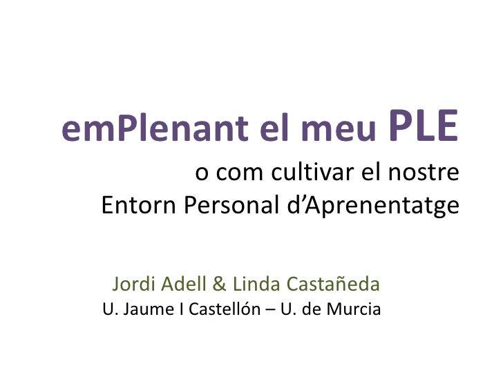 emPlenant el meuPLE o com cultivar el nostreEntorn Personal d'Aprenentatge<br />Jordi Adell & Linda Castañeda<br />U. Jaum...