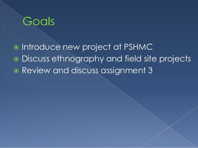  Introduce new project at PSHMC Discuss ethnography and field site projects Review and discuss assignment 3