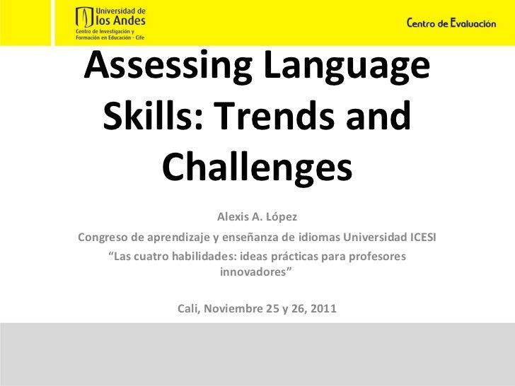 Assessing Language Skills: Trends and Challenges Alexis A. López Congreso de aprendizaje y enseñanza de idiomas Universida...