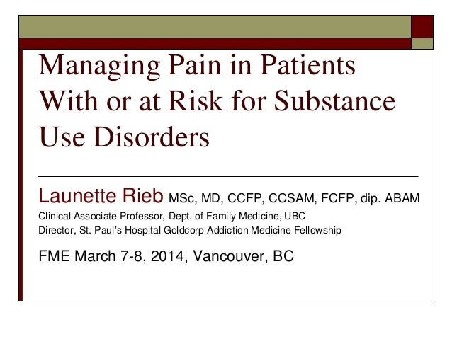 Managing Pain in Patients With or at Risk for Substance Use Disorders Launette Rieb MSc, MD, CCFP, CCSAM, FCFP, dip. ABAM ...