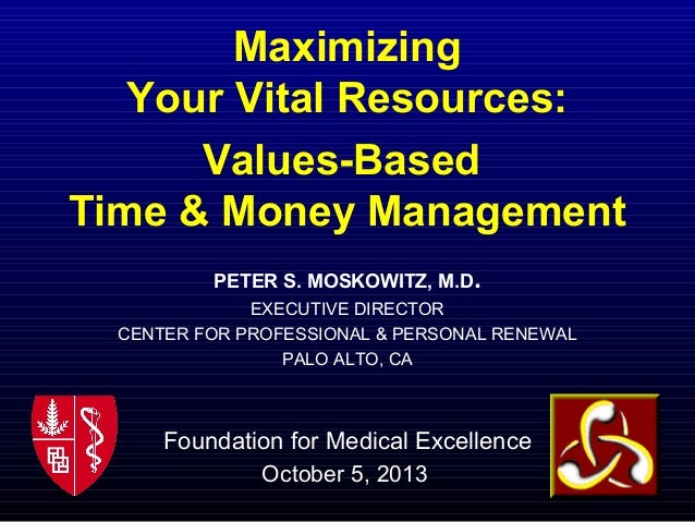 Maximizing Your Vital Resources: Values-Based Time & Money Management PETER S. MOSKOWITZ, M.D. EXECUTIVE DIRECTOR CENTER F...