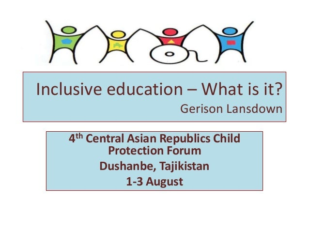 Inclusive education – What is it? Gerison Lansdown 4th Central Asian Republics Child Protection Forum Dushanbe, Tajikistan...