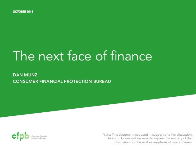 OCTOBER 2013  The next face of finance DAN MUNZ CONSUMER FINANCIAL PROTECTION BUREAU  Note: This document was used in supp...