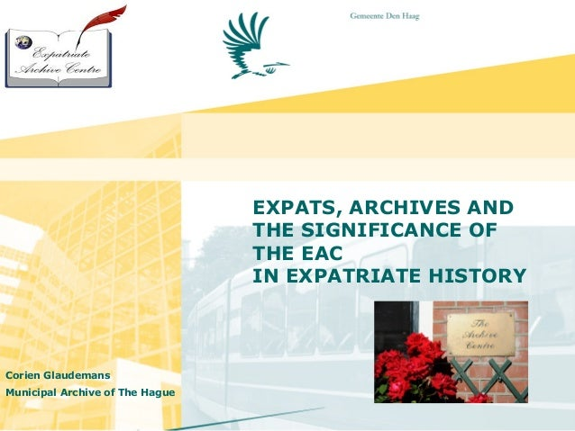 EXPATS, ARCHIVES ANDTHE SIGNIFICANCE OFTHE EACIN EXPATRIATE HISTORYCorien GlaudemansMunicipal Archive of The Hague