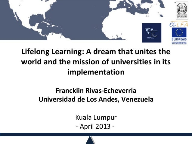 Lifelong Learning: A dream that unites theworld and the mission of universities in itsimplementationFrancklin Rivas-Echeve...