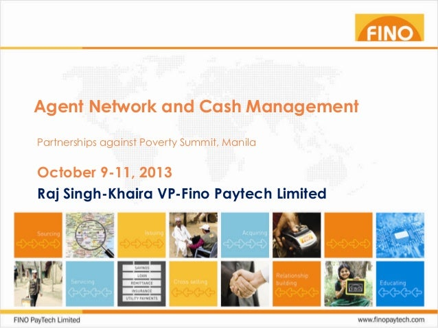 Agent Network and Cash Management Partnerships against Poverty Summit, Manila  October 9-11, 2013 Raj Singh-Khaira VP-Fino...