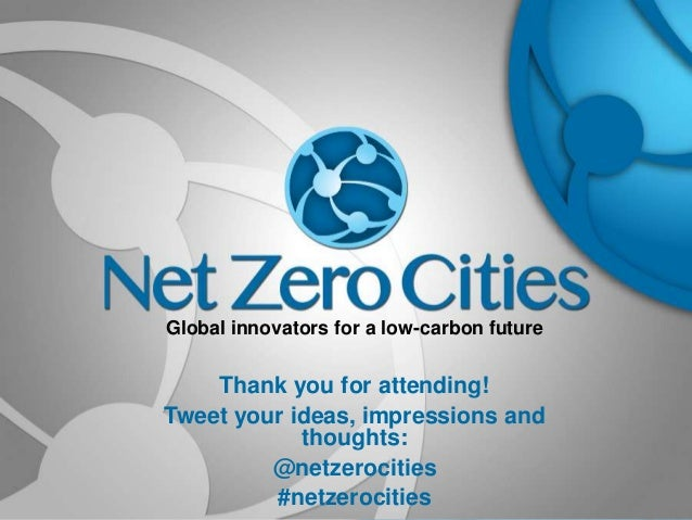 Global innovators for a low-carbon future  Thank you for attending! Tweet your ideas, impressions and thoughts: @netzeroci...
