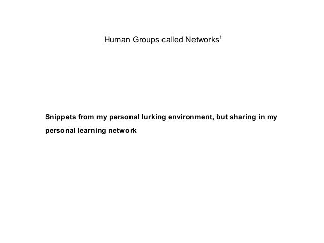 Human Groups called Networks1 Snippets from my personal lurking environment, but sharing in my personal learning network