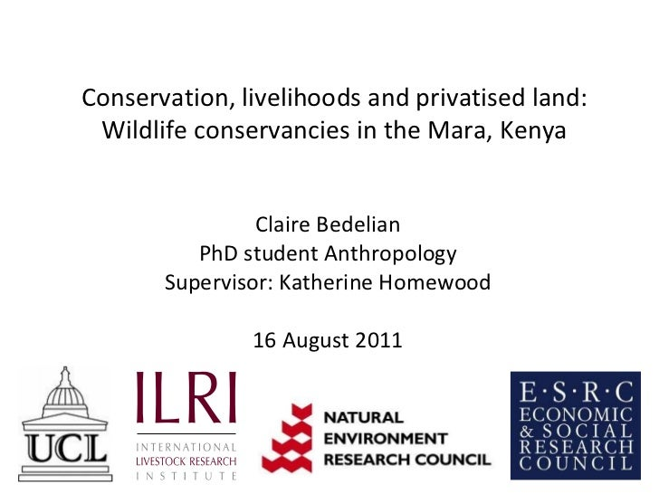 Conservation, livelihoods and privatised land: Wildlife conservancies in the Mara, Kenya Claire Bedelian PhD student Anthr...