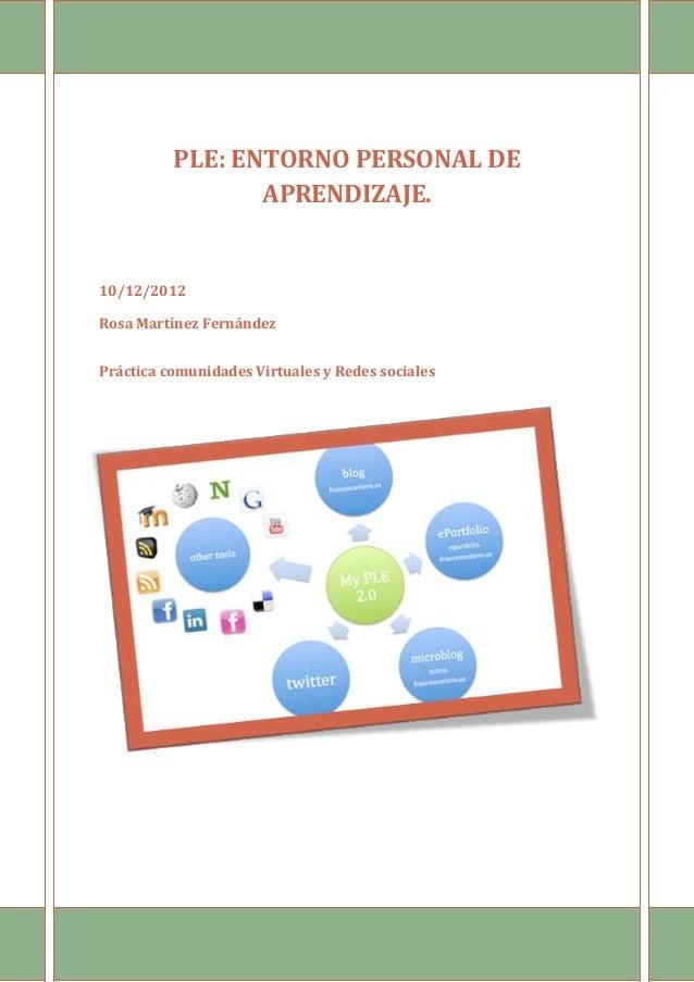 PLE: ENTORNO PERSONAL DE                 APRENDIZAJE.10/12/2012Rosa Martínez FernándezPráctica comunidades Virtuales y Red...