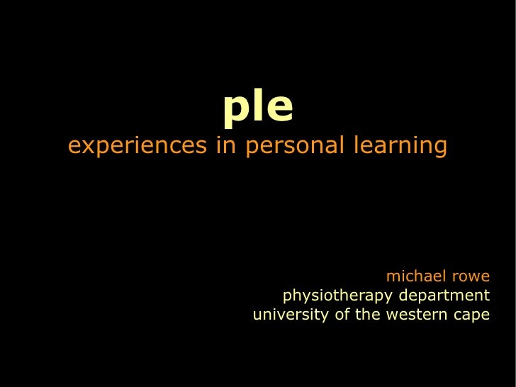 ple experiences in personal learning michael rowe physiotherapy department university of the western cape