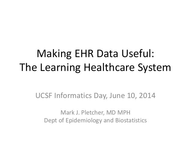 Making EHR Data Useful: The Learning Healthcare System UCSF Informatics Day, June 10, 2014 Mark J. Pletcher, MD MPH Dept o...