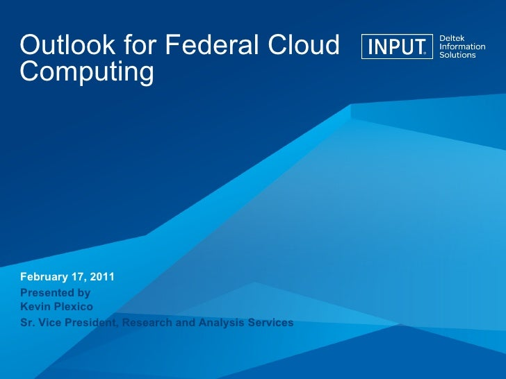 Outlook for Federal Cloud Computing February 17, 2011 Presented by Kevin Plexico Sr. Vice President, Research and Analysis...