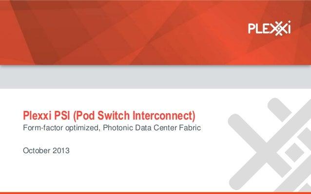 Plexxi PSI (Pod Switch Interconnect) Form-factor optimized, Photonic Data Center Fabric October 2013  © 2013 Plexxi, Inc. ...