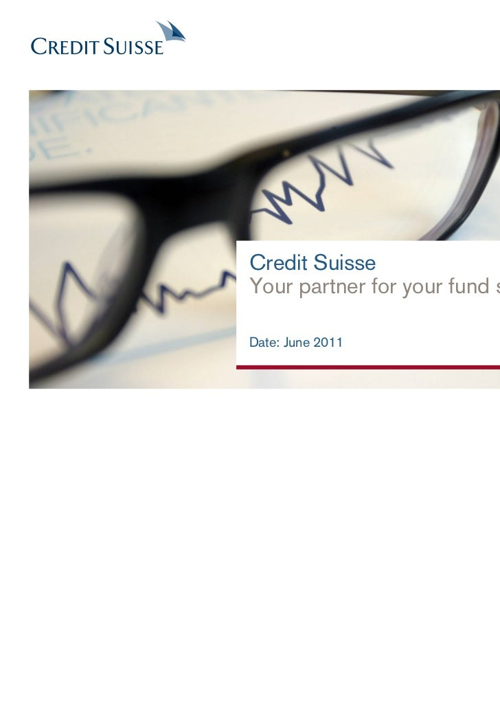 Credit SuisseYour partner for your fund solutionDate: June 2011