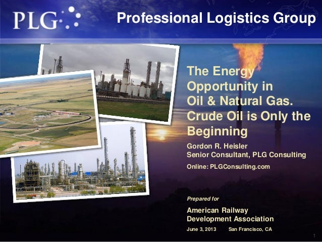 1The EnergyOpportunity inOil & Natural Gas.Crude Oil is Only theBeginningGordon R. HeislerSenior Consultant, PLG Consultin...