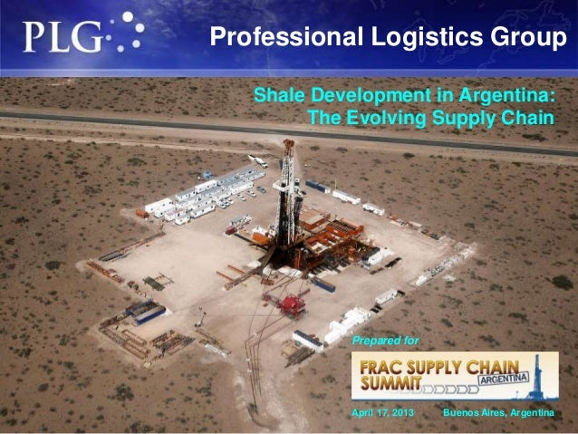 Professional Logistics Group   Shale Development in Argentina:        The Evolving Supply Chain             Prepared for  ...