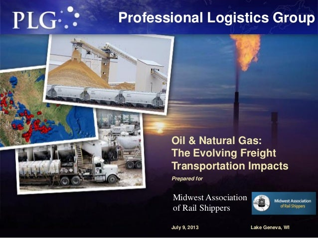 Professional Logistics Group Oil & Natural Gas: The Evolving Freight Transportation Impacts Prepared for July 9, 2013 Lake...
