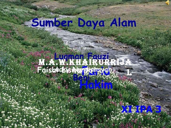 Sumber Daya Alam M.A.W.KHAIRURRIJAL Luqman Fauzi Farid Hakim Faisal Liswanto Lucky Nurdiansyah Beni XI IPA 3