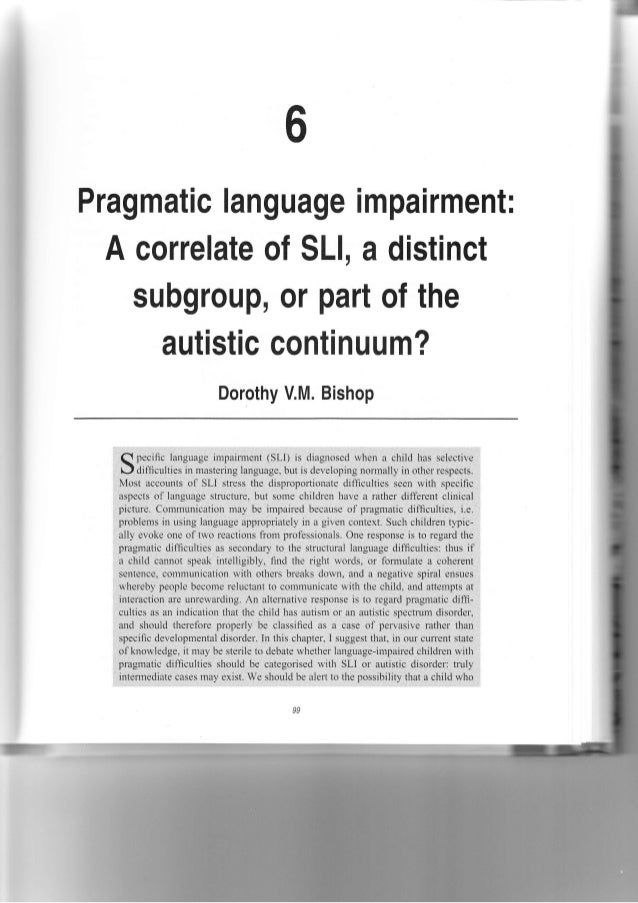 Pragmatic language impairment:  A correlate of SLl, a distinct subgroup, or part of the autistic continuum? Dorothy V.M. B...