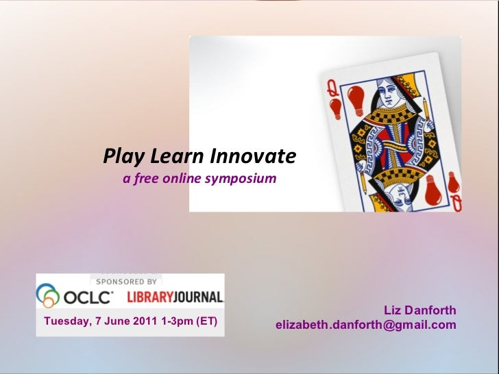 <ul>Play Learn Innovate </ul><ul>a free online symposium </ul><ul>Tuesday, 7 June 2011 1-3pm (ET) </ul><ul>Liz Danforth [e...