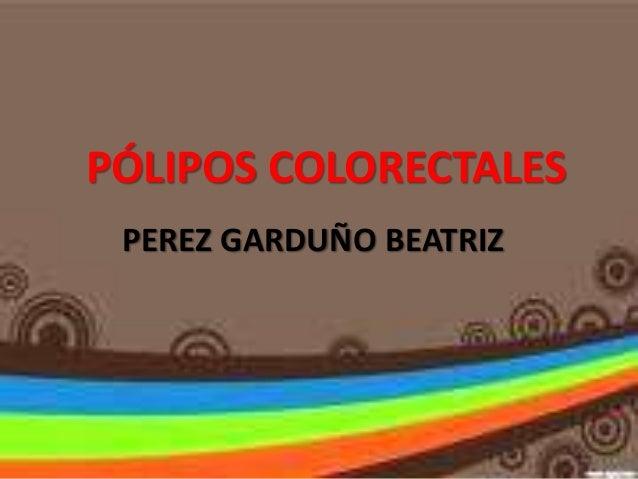 PÓLIPOS COLORECTALES PEREZ GARDUÑO BEATRIZ