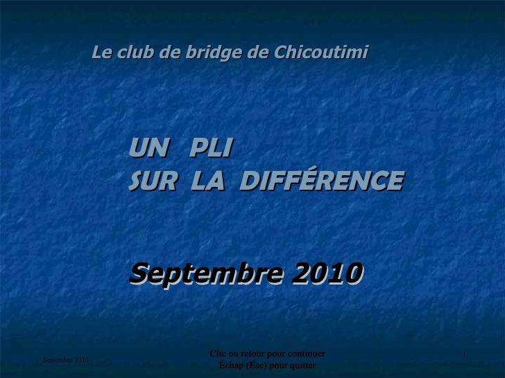 Le club de bridge de Chicoutimi Septembre 2010 UN  PLI SUR  LA  DIFFÉRENCE