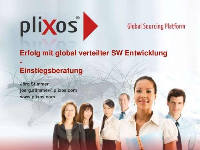 Erfolg mit global verteilter SW Entwicklung Einstiegsberatung Jörg Stimmer joerg.stimmer@plixos.com www.plixos.com