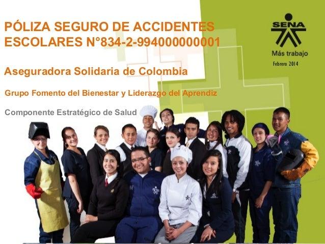PÓLIZA SEGURO DE ACCIDENTES ESCOLARES N°834-2-994000000001 Aseguradora Solidaria de Colombia Febrero 2014 Grupo Fomento de...
