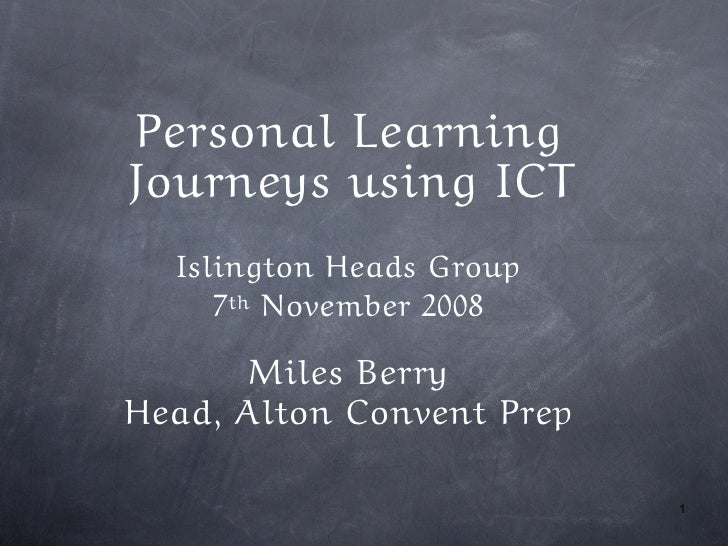 Personal Learning Journeys using ICT   Islington Heads Group      7th November 2008        Miles Berry Head, Alton Convent...