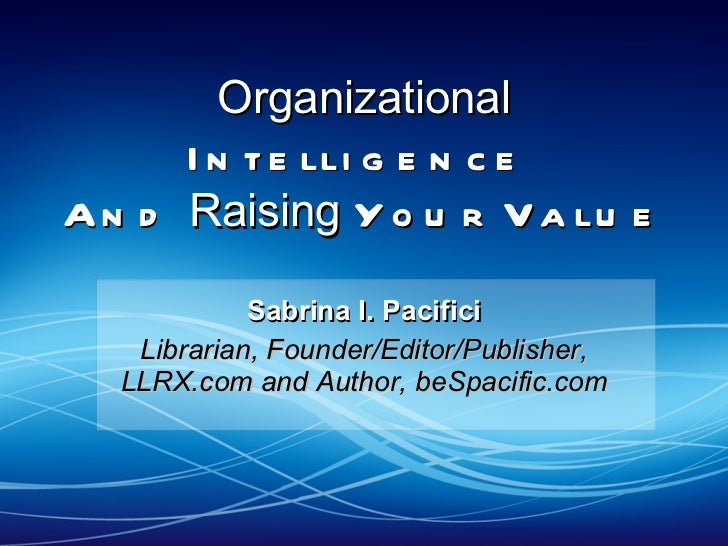 Organizational  Intelligence  And  Raising  Your Value  Sabrina I. Pacifici Librarian, Founder/Editor/Publisher, LLRX.com ...