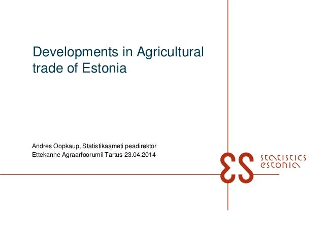 Developments in Agricultural trade of Estonia Andres Oopkaup, Statistikaameti peadirektor Ettekanne Agraarfoorumil Tartus ...